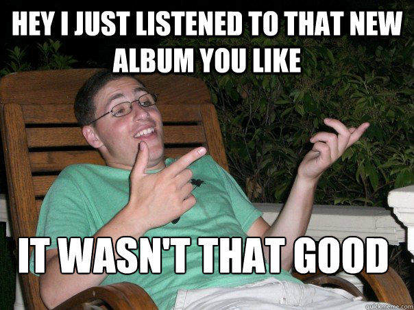 hey i just listened to that new album you like it wasn't that good  Scumbag Ben