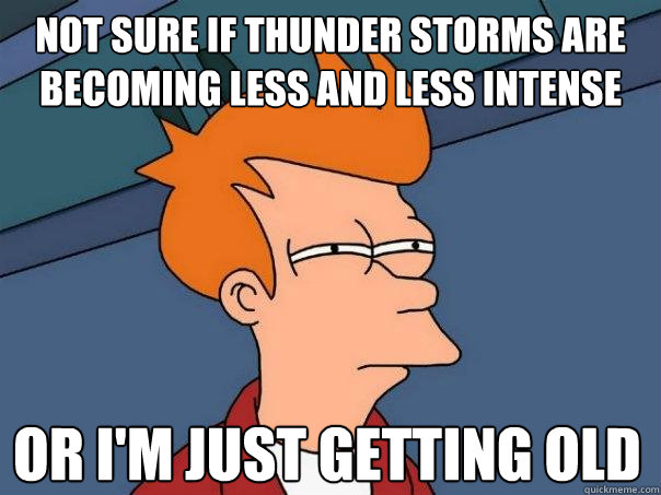 Not sure if thunder storms are becoming less and less intense or I'm just getting old - Not sure if thunder storms are becoming less and less intense or I'm just getting old  Futurama Fry