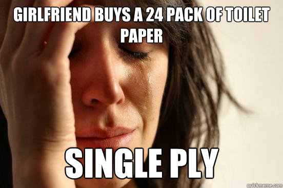 girlfriend buys a 24 pack of toilet paper single ply - girlfriend buys a 24 pack of toilet paper single ply  First World Problems