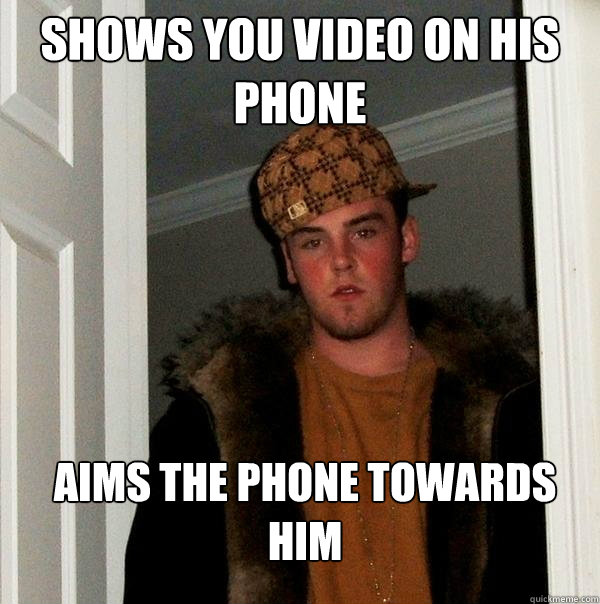 shows you video on his phone aims the phone towards him - shows you video on his phone aims the phone towards him  Scumbag Steve