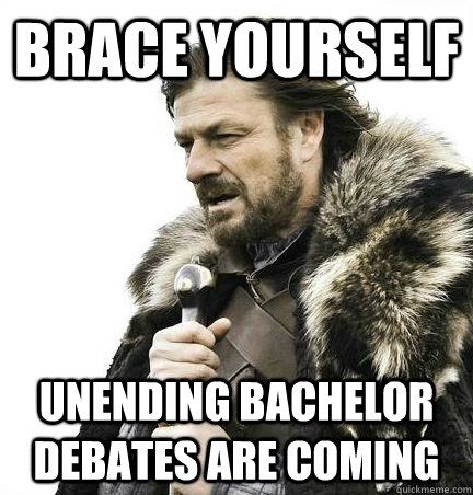 brace yourself Unending bachelor debates are coming