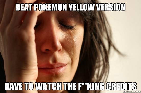 Beat Pokemon Yellow Version Have to watch the f**king credits - Beat Pokemon Yellow Version Have to watch the f**king credits  First World Problems