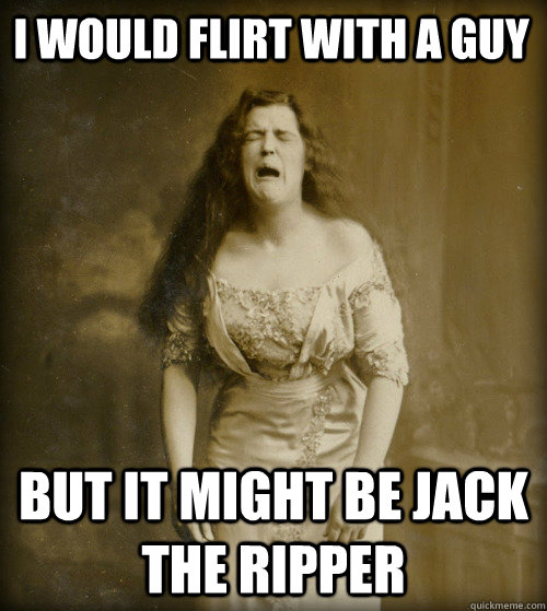 I would flirt with a guy but it might be jack the ripper - I would flirt with a guy but it might be jack the ripper  1890s Problems