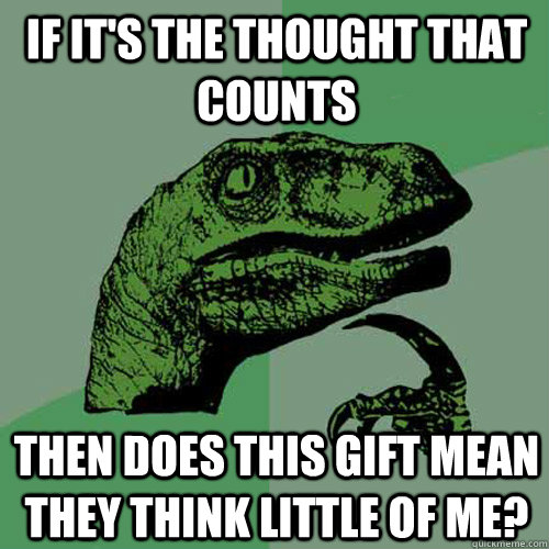 if it's the thought that counts then does this gift mean they think little of me?  Philosoraptor