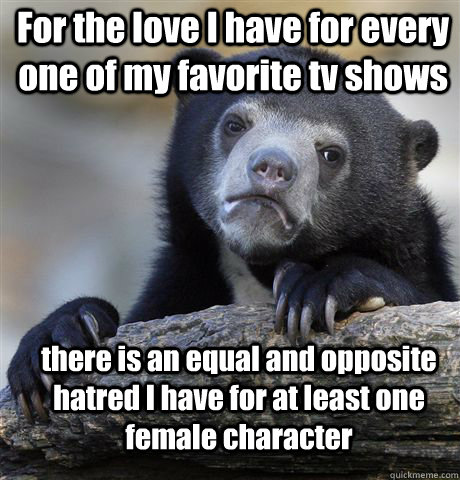 For the love I have for every one of my favorite tv shows there is an equal and opposite hatred I have for at least one female character - For the love I have for every one of my favorite tv shows there is an equal and opposite hatred I have for at least one female character  Misc