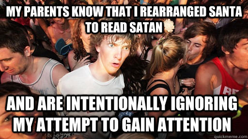 my parents know that i rearranged santa to read satan and are intentionally ignoring my attempt to gain attention - my parents know that i rearranged santa to read satan and are intentionally ignoring my attempt to gain attention  Sudden Clarity Clarence