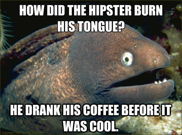 How did the hipster burn  his tongue? He drank his coffee before it was cool. - How did the hipster burn  his tongue? He drank his coffee before it was cool.  Bad Joke Eel