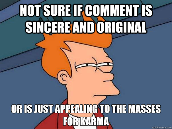 not sure if comment is sincere and original or is just appealing to the masses for karma - not sure if comment is sincere and original or is just appealing to the masses for karma  Futurama Fry