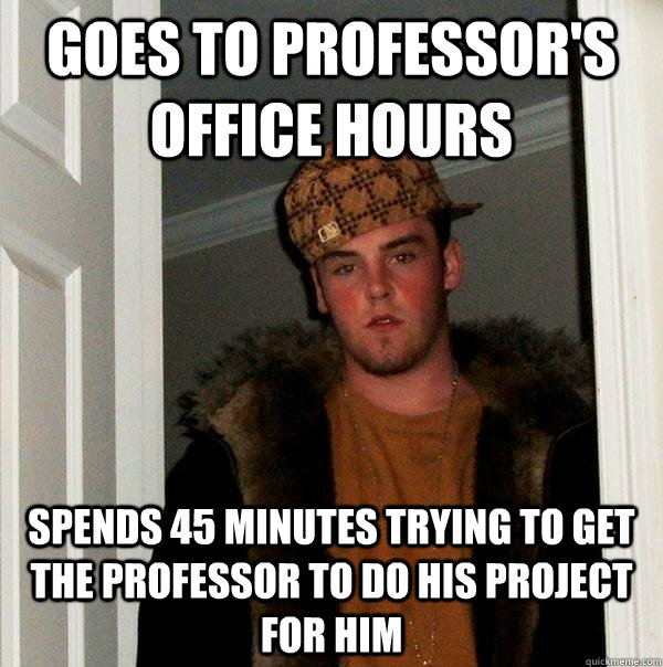 Goes to professor's office hours Spends 45 minutes trying to get the professor to do his project for him  Scumbag Steve