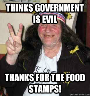 Thinks government is evil thanks for the food stamps! - Thinks government is evil thanks for the food stamps!  HippyCrite