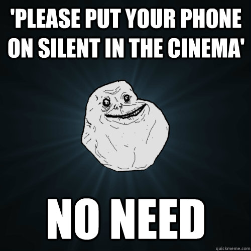 'PLEASE PUT YOUR PHONE ON SILENT IN THE CINEMA' NO NEED - 'PLEASE PUT YOUR PHONE ON SILENT IN THE CINEMA' NO NEED  Forever Alone