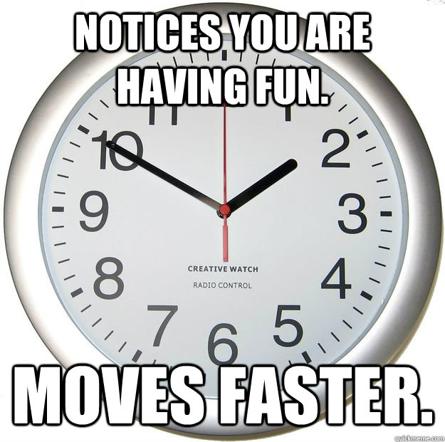 Notices you are having fun. Moves faster.