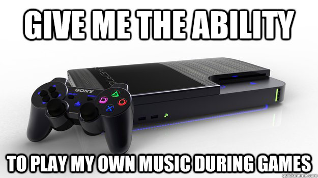 Give me the ability To play my own music during games - Give me the ability To play my own music during games  playstation 4