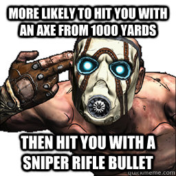 More likely to hit you with an axe from 1000 yards Then hit you with a sniper rifle bullet