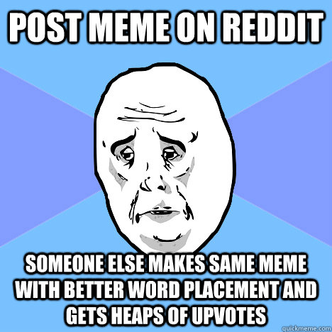 Post meme on reddit Someone else makes same meme with better word placement and gets heaps of upvotes - Post meme on reddit Someone else makes same meme with better word placement and gets heaps of upvotes  Okay Guy