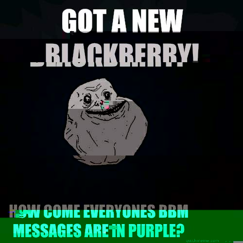 Got a new blackberry! How come everyones bbm messages are in purple?  Forever Alone