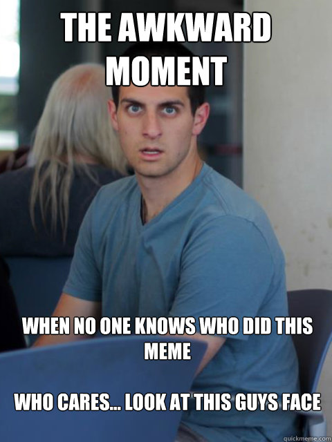 The awkward moment when no one knows who did this meme  who cares... look at this guys face  - The awkward moment when no one knows who did this meme  who cares... look at this guys face   Disillusioned Domenic