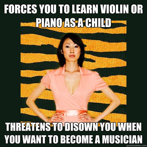 Forces you to learn violin or piano as a child Threatens to disown you when you want to become a musician - Forces you to learn violin or piano as a child Threatens to disown you when you want to become a musician  Tiger Mom