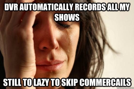 Dvr automatically records all my shows still To lazy to skip commercails - Dvr automatically records all my shows still To lazy to skip commercails  First World Problems