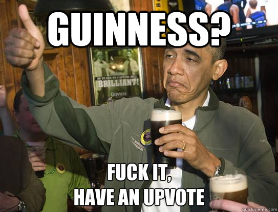 guinness? Fuck it, have an upvote - guinness? Fuck it, have an upvote  Upvoting Obama