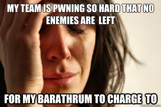 My team is pwning so hard that no enemies are  left for my Barathrum to charge  to - My team is pwning so hard that no enemies are  left for my Barathrum to charge  to  First World Problems
