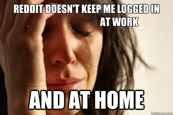 Reddit doesn't keep me logged in                                    at work And at home - Reddit doesn't keep me logged in                                    at work And at home  First World Problems