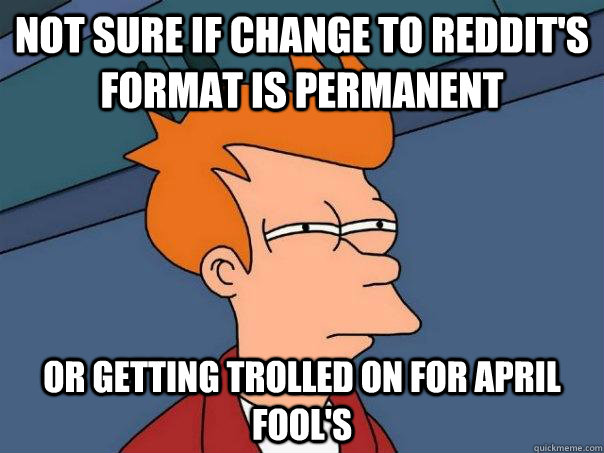Not sure if change to Reddit's format is permanent Or getting trolled on for April Fool's  - Not sure if change to Reddit's format is permanent Or getting trolled on for April Fool's   Futurama Fry