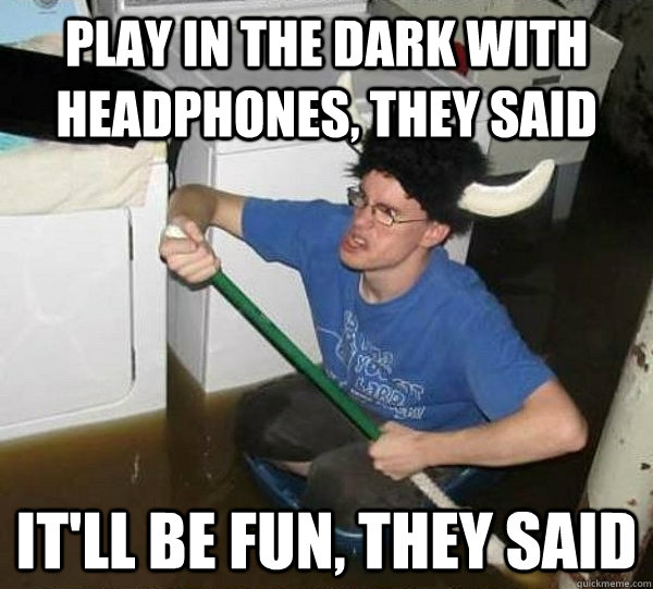 Play in the dark with headphones, they said It'll be fun, they said - Play in the dark with headphones, they said It'll be fun, they said  They said