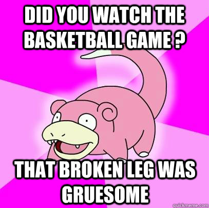 Did you watch the basketball game ? That broken leg was gruesome - Did you watch the basketball game ? That broken leg was gruesome  Slowpoke