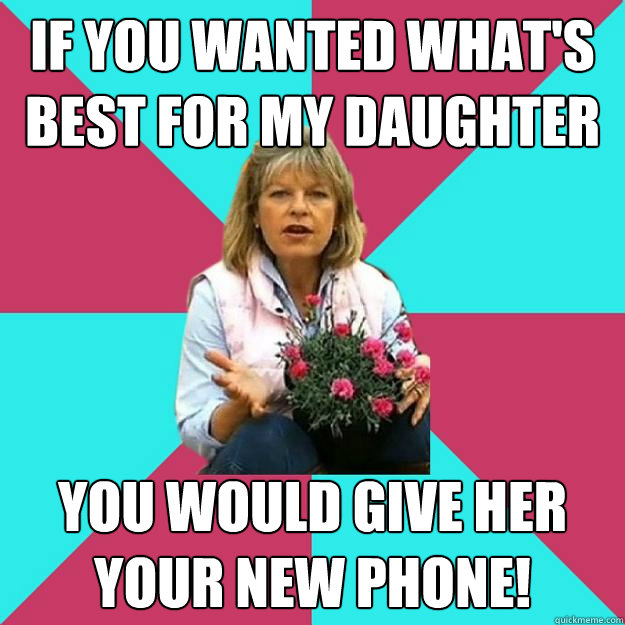 If you wanted what's best for my daughter you would give her your new phone!