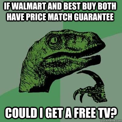 If walmart and best buy both have price match guarantee could i get a free tv?  - If walmart and best buy both have price match guarantee could i get a free tv?   Misc