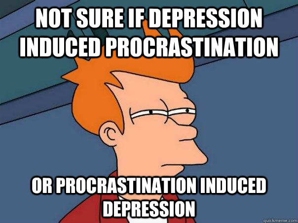 Not sure if depression induced procrastination Or procrastination induced depression - Not sure if depression induced procrastination Or procrastination induced depression  Futurama Fry