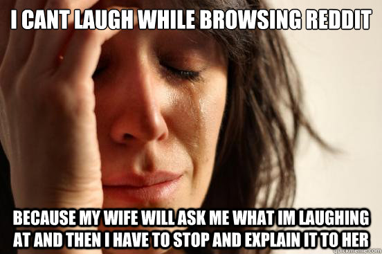 I cant laugh while browsing reddit because my wife will ask me what Im laughing at and then I have to stop and explain it to her - I cant laugh while browsing reddit because my wife will ask me what Im laughing at and then I have to stop and explain it to her  First World Problems