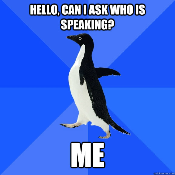 hello, can I ask who is speaking? me - hello, can I ask who is speaking? me  Socially Awkward Penguin