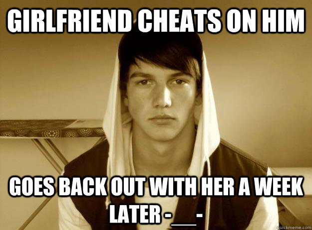 Girlfriend cheats on him Goes back out with her a week later -__-  Douchebag