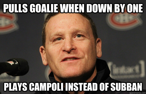 Pulls goalie when down by one Plays Campoli instead of Subban  Dumbass Randy Cunneyworth