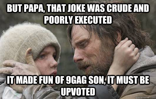 But papa, that joke was crude and poorly executed It made fun of 9gag son, it must be upvoted