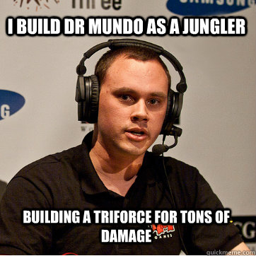 I build dr mundo as a jungler building a triforce for tons of damage  Phreak