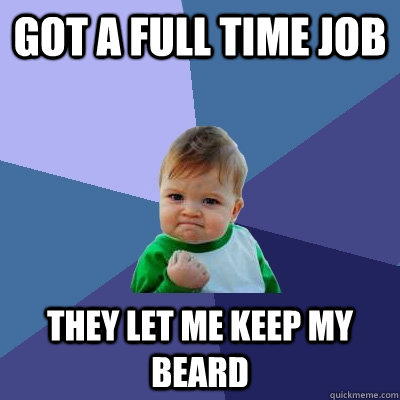 Got a full time job They let me keep my beard - Got a full time job They let me keep my beard  Success Kid