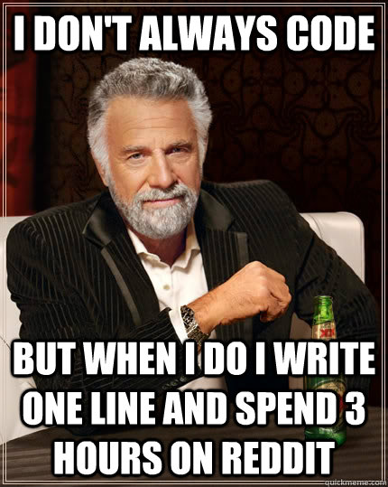 I don't always code but when I do I write one line and spend 3 hours on reddit - I don't always code but when I do I write one line and spend 3 hours on reddit  The Most Interesting Man In The World