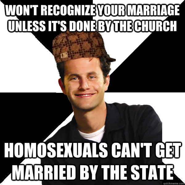 Won't recognize your marriage unless it's done by the church Homosexuals can't get married by the state - Won't recognize your marriage unless it's done by the church Homosexuals can't get married by the state  Scumbag Christian