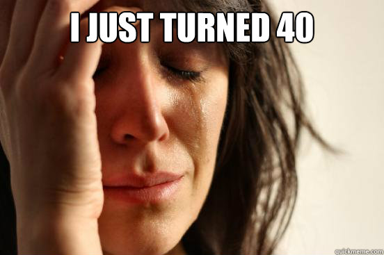 cba3ed91c57a5dd352347dd206f554857231c576d89bb5a43bb64614ea4bb66b i just turned 40 first world problems quickmeme,Turning 40 Memes