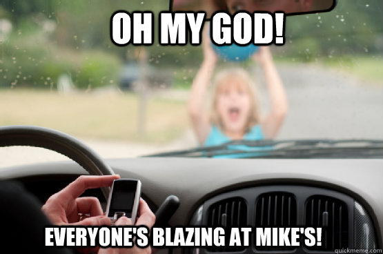 oh my god! everyone's blazing at mike's!