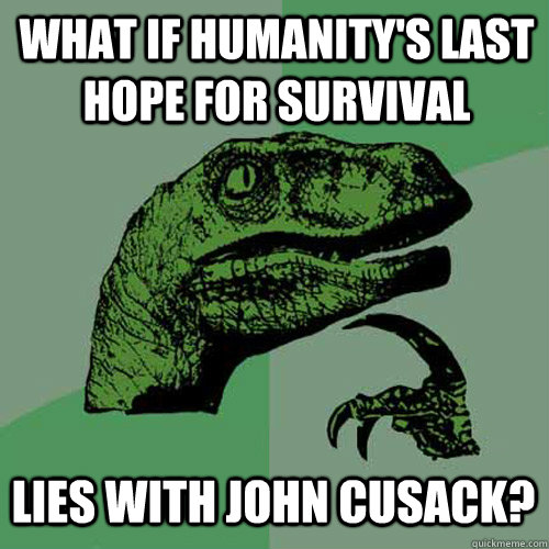 what if humanity's last hope for survival lies with john cusack? - what if humanity's last hope for survival lies with john cusack?  Philosoraptor