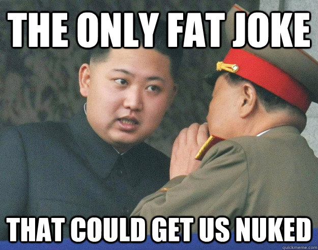 The only fat joke that could get us nuked - The only fat joke that could get us nuked  Hungry Kim Jong Un