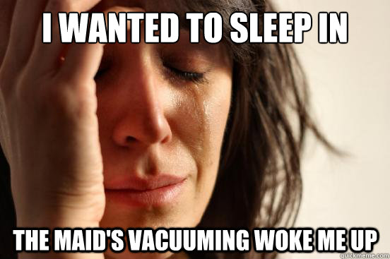 I wanted to sleep in The maid's vacuuming woke me up - I wanted to sleep in The maid's vacuuming woke me up  First World Problems