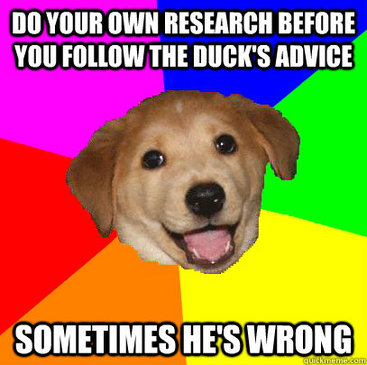 do your own research before you follow the duck's advice sometimes he's wrong  Advice Dog