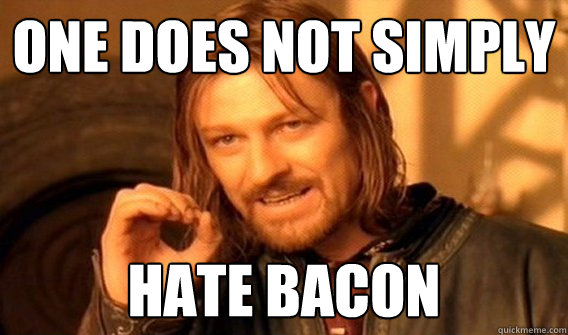 One does not simply hate bacon Caption 3 goes here - One does not simply hate bacon Caption 3 goes here  One does not simply beat skyrim