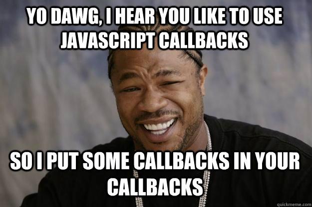 YO DAWG, I HEAR YOU like to use javascript callbacks so I put some callbacks in your callbacks  Xzibit meme