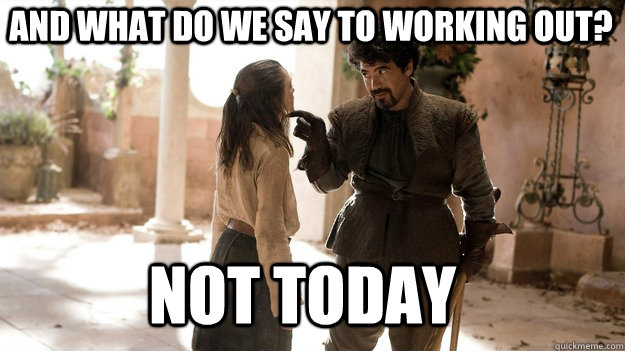 And what do we say to working out? Not Today - And what do we say to working out? Not Today  Arya not today